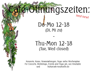 KulturCafé-Öffnungszeiten: Do-Mo 12-18 Uhr / KulturCafé open Thu-Mon 12-18 (For Concerts, Workshops, Events and Yoga : Please see extra timetable