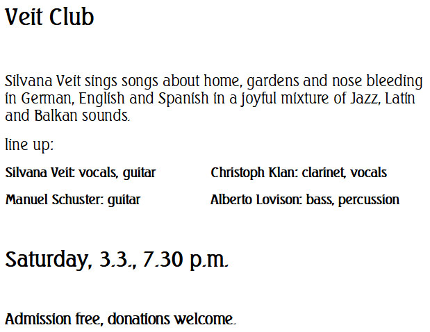 Veit Club --- Silvana Veit sings songs about home, gardens and nose bleeding in German, English and Spanish in a joyful mixture of Jazz, Latin and Balkan sounds.  line up: Silvana Veit: vocals, guitar 		Christoph Klan: clarinet, vocals Manuel Schuster: guitar			Alberto Lovison: bass, percussion  Saturday, 3.3., 7.30 p.m.  Admission free, donations welcome.