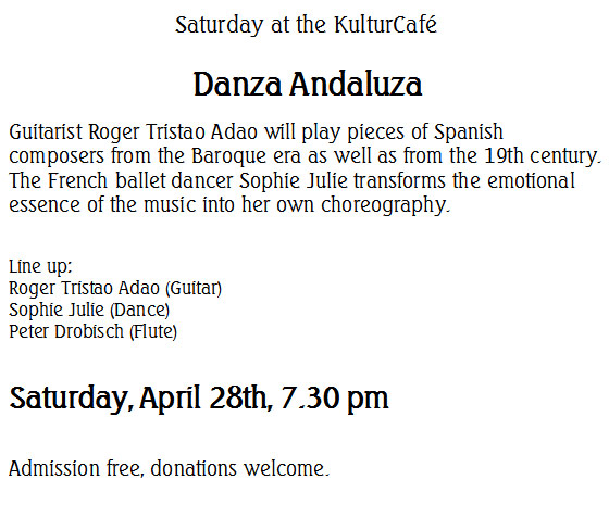 Saturday at the KulturCafé  Danza Andaluza Guitarist Roger Tristao Adao will play pieces of Spanish composers from the Baroque era as well as from the 19th century. The French ballet dancer Sophie Julie transforms the emotional essence of the music into her own choreography.  Line up: Roger Tristao Adao (Guitar) Sophie Julie (Dance) Peter Drobisch (Flute)  Saturday, April 28th, 7.30 pm  Admission free, donations welcome