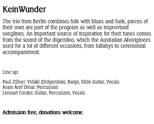 KeinWunder The trio from Berlin combines folk with blues and funk, pieces of their own are part of the program as well as improvised songlines. An important source of inspiration for their tunes comes from the sound of the digeridoo, which the Australian Aboriginees used for a lot of different occasions, from lullabys to ceremonial accompaniment.  Line up: Paul Zillner: Yidaki (Didgeridoo), Banjo, Slide Guitar, Vocals Aram Aref Omar: Percussion Lennart Cordes: Guitar, Percussion, Vocals  Admission free, donations welcome.