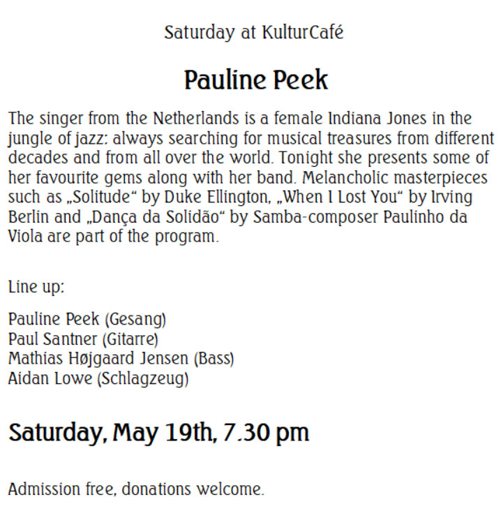 "Saturday at KulturCafé  Pauline Peek The singer from the Netherlands is a female Indiana Jones in the jungle of jazz: always searching for musical treasures from different decades and from all over the world. Tonight she presents some of her favourite gems along with her band. Melancholic masterpieces such as ""Solitude"" by Duke Ellington, ""When I Lost You"" by Irving Berlin and ""Dança da Solidão"" by Samba-composer Paulinho da Viola are part of the program.  Line up: Pauline Peek (Gesang) Paul Santner (Gitarre) Mathias Højgaard Jensen (Bass) Aidan Lowe (Schlagzeug)   Saturday, May 19th, 7.30 pm  Admission free, donations welcome."