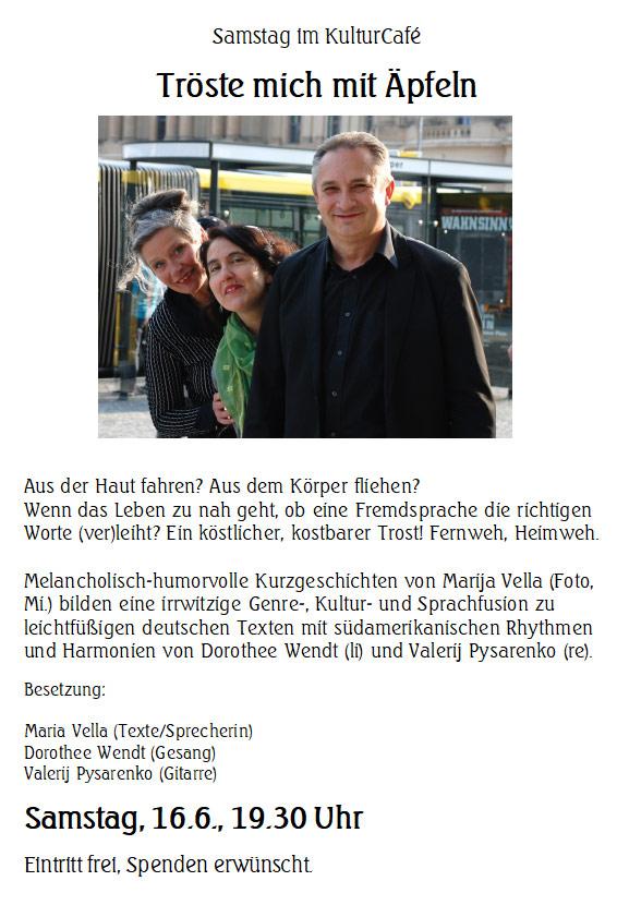 Samstag im KulturCafé --- Tröste mich mit Äpfeln  ---    Aus der Haut fahren? Aus dem Körper fliehen? Wenn das Leben zu nah geht, ob eine Fremdsprache die richtigen Worte (ver)leiht? Ein köstlicher, kostbarer Trost! Fernweh, Heimweh.  Melancholisch-humorvolle Kurzgeschichten von Marija Vella (Foto, Mi.) bilden eine irrwitzige Genre-, Kultur- und Sprachfusion zu leichtfüßigen deutschen Texten mit südamerikanischen Rhythmen und Harmonien von Dorothee Wendt (li) und Valerij Pysarenko (re). --- Besetzung:  Maria Vella (Texte/Sprecherin) Dorothee Wendt (Gesang) Valerij Pysarenko (Gitarre) --- Samstag, 16.6., 19.30 Uhr --- Eintritt frei, Spenden erwünscht.