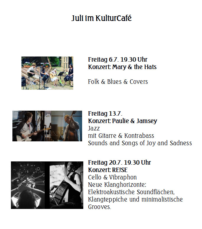 Juli im KulturCafé ---   Freitag 6.7. 19.30 Uhr Konzert: Mary & the Hats  Folk & Blues & Covers  --- Freitag 13.7. Konzert: Paulie & Jamsey Jazz  mit Gitarre & Kontrabas ---s Sounds and Songs of Joy and Sadness---  Freitag 20.7. 19.30 Uhr Konzert: RE!SE Cello & Vibraphon --- Neue Klanghorizonte: Elektroakustische Soundflächen, Klangteppiche und minimalistische Grooves.