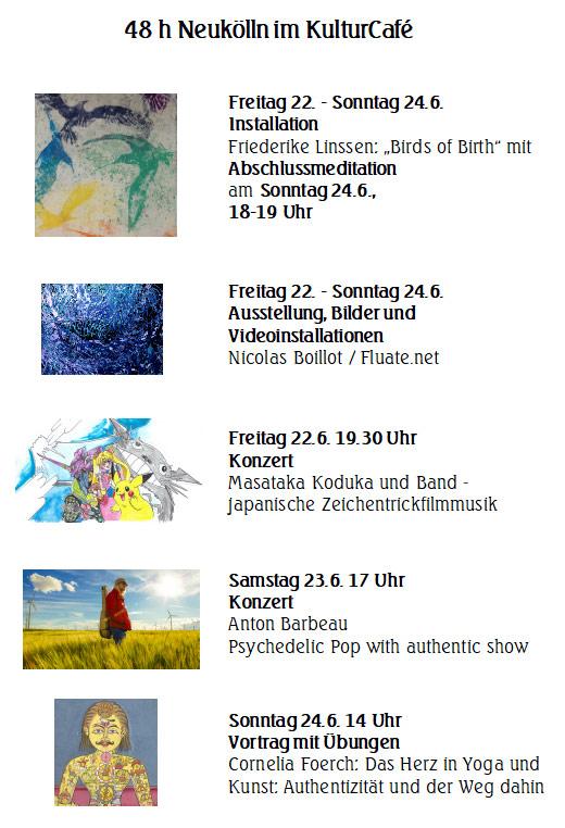 """48 h Neukölln im KulturCafé  ---Freitag 22. - Sonntag 24.6. --- Installation Friederike Linssen: """"Birds of Birth"""" mit Abschlussmeditation  am Sonntag 24.6., 18-19 Uhr --- Freitag 22. - Sonntag 24.6. --- Ausstellung, Bilder und Videoinstallationen Nicolas Boillot / Fluate.net  ---Freitag 22.6. 19.30 Uhr Konzert Masataka Koduka und Band - japanische Zeichentrickfilmmusik --- Samstag 23.6. 17 Uhr Konzert Anton Barbeau Psychedelic Pop with authentic show ---  Sonntag 24.6. 14 Uhr Vortrag mit Übungen Cornelia Foerch: Das Herz in Yoga und Kunst: Authentizität und der Weg dahin"""