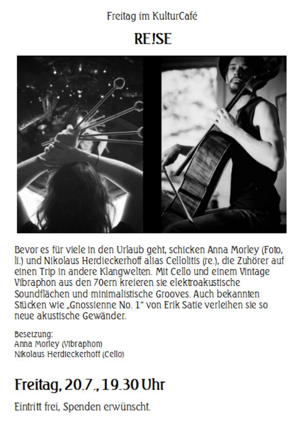 """Freitag im KulturCafé RE!SE ---  Bevor es für viele in den Urlaub geht, schicken Anna Morley (Foto, li.) und Nikolaus Herdieckerhoff alias Cellolitis (re.), die Zuhörer auf einen Trip in andere Klangwelten. Mit Cello und einem Vintage Vibraphon aus den 70ern kreieren sie elektroakustische Soundflächen und minimalistische Grooves. Auch bekannten Stücken wie """"Gnossienne No. 1"""" von Erik Satie verleihen sie so neue akustische Gewänder.----  Besetzung: Anna Morley (Vibraphon) Nikolaus Herdieckerhoff (Cello) ----  Freitag, 20.7., 19.30 Uhr Eintritt frei, Spenden erwünscht."""
