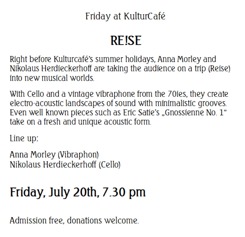 """Friday at KulturCafé  RE!SE --- Right before Kulturcafé's summer holidays, Anna Morley and Nikolaus Herdieckerhoff are taking the audience on a trip (Reise) into new musical worlds.  With Cello and a vintage vibraphone from the 70ies, they create electro-acoustic landscapes of sound with minimalistic grooves. Even well known pieces such as Eric Satie's """"Gnossienne No. 1"""" take on a fresh and unique acoustic form. --- Line up: Anna Morley (Vibraphon) Nikolaus Herdieckerhoff (Cello) ---- Friday, July 20th, 7.30 pm  Admission free, donations welcome."""