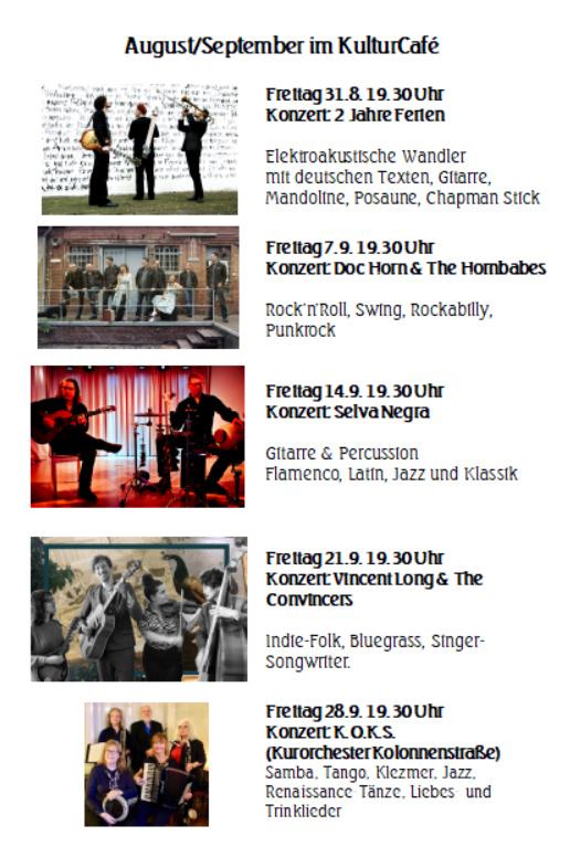 August/September im KulturCafé --- Freitag 31.8. 19.30 Uhr Konzert: 2 Jahre Ferien  Elektroakustische Wandler mit deutschen Texten, Gitarre, Mandoline, Posaune, Chapman Stick ---  Freitag 7.9. 19.30 Uhr Konzert: Doc Horn & The Hornbabes  Rock'n'Roll, Swing, Rockabilly, Punkrock --- Freitag 14.9. 19.30 Uhr Konzert: Selva Negra  Gitarre & Percussion Flamenco, Latin, Jazz und Klassik ---  Freitag 21.9. 19.30 Uhr Konzert: Vincent Long & The Convincers  Indie-Folk, Bluegrass, Singer-Songwriter. --- Freitag 28.9. 19.30 Uhr Konzert: K.O.K.S.  (Kurorchester Kolonnenstraße) Samba, Tango, Klezmer, Jazz, Renaissance-Tänze, Liebes- und Trinklieder
