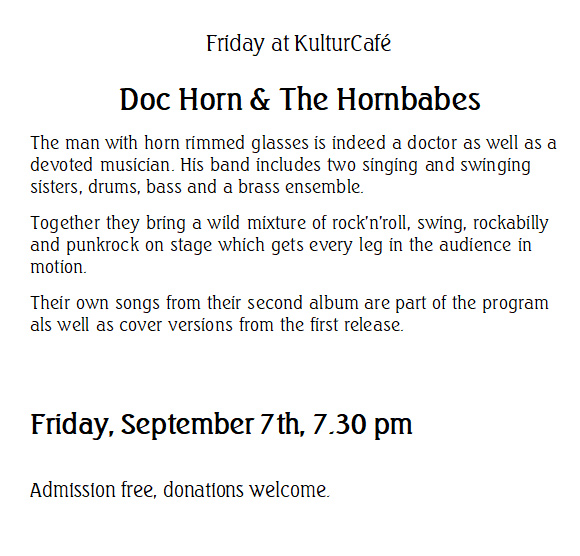 Friday at KulturCafé --- Doc Horn & The Hornbabes --- The man with horn rimmed glasses is indeed a doctor as well as a devoted musician. His band includes two singing and swinging sisters, drums, bass and a brass ensemble.  Together they bring a wild mixture of rock'n'roll, swing, rockabilly and punkrock on stage which gets every leg in the audience in motion.  Their own songs from their second album are part of the program als well as cover versions from the first release. ---  Friday, September 7th, 7.30 pm  Admission free, donations welcome.