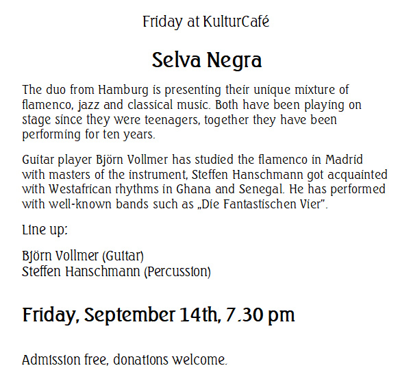 "Friday at KulturCafé: Selva Negra -- The duo from Hamburg is presenting their unique mixture of flamenco, jazz and classical music. Both have been playing on stage since they were teenagers, together they have been performing for ten years. Guitar player Björn Vollmer has studied the flamenco in Madrid with masters of the instrument, Steffen Hanschmann got acquainted with Westafrican rhythms in Ghana and Senegal. He has performed with well-known bands such as ""Die Fantastischen Vier"". Line up: Björn Vollmer (Guitar) Steffen Hanschmann (Percussion) -- Friday, September 14th, 7.30 pm Admission free, donations welcome."