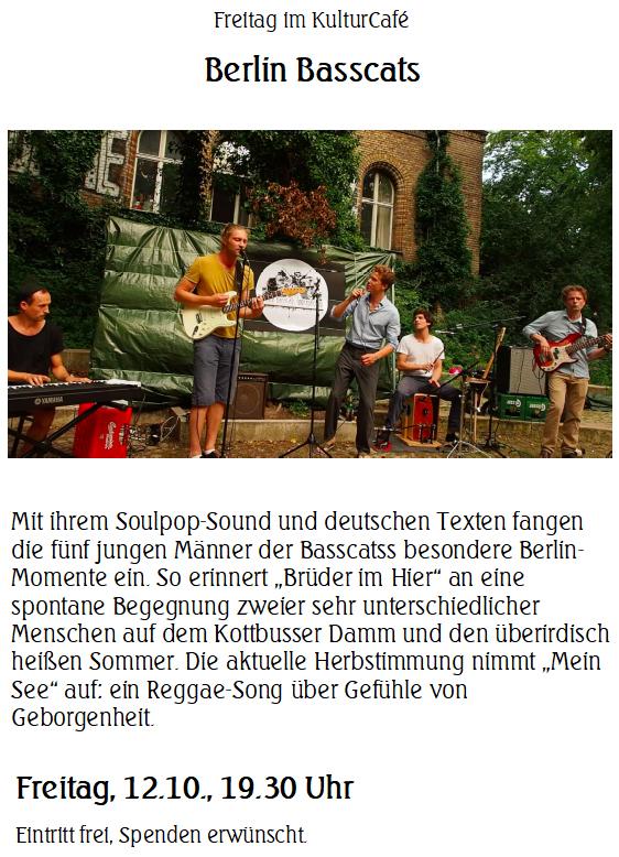 """Freitag im KulturCafé --- Berlin Basscats ---   Mit ihrem Soulpop-Sound und deutschen Texten fangen die fünf jungen Männer der Basscatss besondere Berlin-Momente ein. So erinnert """"Brüder im Hier"""" an eine spontane Begegnung zweier sehr unterschiedlicher Menschen auf dem Kottbusser Damm und den überirdisch heißen Sommer. Die aktuelle Herbstimmung nimmt """"Mein See"""" auf: ein Reggae-Song über Gefühle von Geborgenheit. ---  Freitag, 12.10., 19.30 Uhr  Eintritt frei, Spenden erwünscht."""