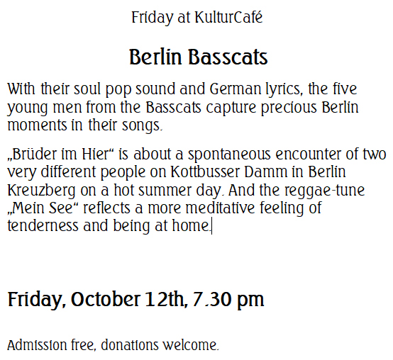 "Friday at KulturCafé --- Berlin Basscats --- With their soul pop sound and German lyrics, the five young men from the Basscats capture precious Berlin moments in their songs.  ""Brüder im Hier"" is about a spontaneous encounter of two very different people on Kottbusser Damm in Berlin Kreuzberg on a hot summer day. And the reggae-tune ""Mein See"" reflects a more meditative feeling of tenderness and being at home. ---  Friday, October 12th, 7.30 pm  Admission free, donations welcome."