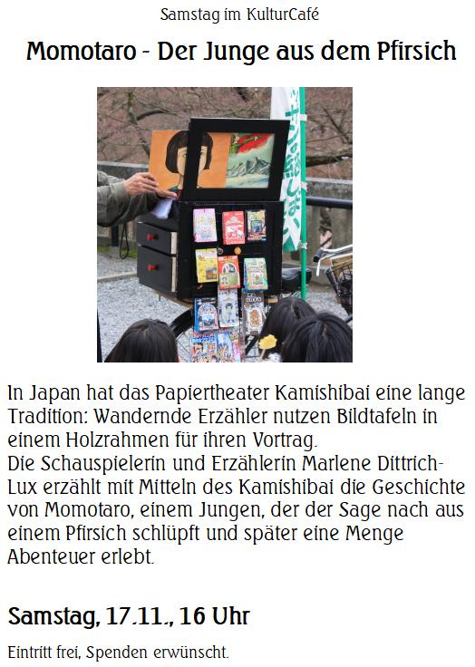 Samstag im KulturCafé --- Momotaro - Der Junge aus dem Pfirsich  ---  In Japan hat das Papiertheater Kamishibai eine lange Tradition: Wandernde Erzähler nutzen Bildtafeln in einem Holzrahmen für ihren Vortrag.  Die Schauspielerin und Erzählerin Marlene Dittrich-Lux erzählt mit Mitteln des Kamishibai die Geschichte von Momotaro, einem Jungen, der der Sage nach aus einem Pfirsich schlüpft und später eine Menge Abenteuer erlebt.---  Samstag, 17.11., 16 Uhr --- Eintritt frei, Spenden erwünscht.