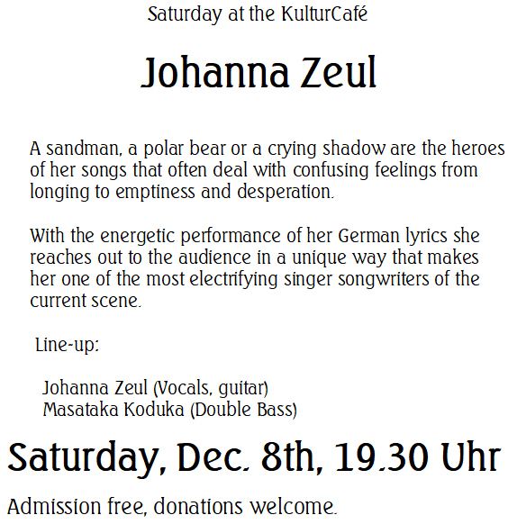 Saturday at KulturCafé  --- Johanna Zeul --- A sandman, a polar bear or a crying shadow are the heroes of her songs that often deal with confusing feelings from longing to emptiness and desperation.   With the energetic performance of her German lyrics she reaches out to the audience in a unique way that makes her one of the most electrifying singer songwriters of the current scene.---   Line-up: Johanna Zeul (Vocals, guitar)	, Masataka Koduka (Double Bass) --- Saturday, Dec. 8th, 19.30 Uhr Admission free, donations welcome.