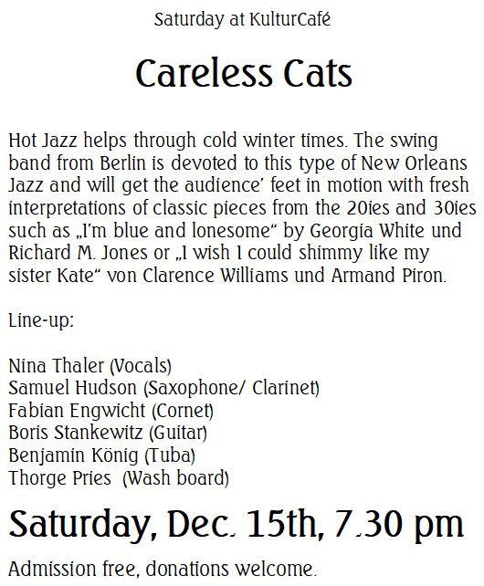 "Saturday at KulturCafé --- Careless Cats --- Hot Jazz helps through cold winter times. The swing band from Berlin is devoted to this type of New Orleans Jazz and will get the audience' feet in motion with fresh interpretations of classic pieces from the 20ies and 30ies such as ""I'm blue and lonesome"" by Georgia White und Richard M. Jones or ""I wish I could shimmy like my sister Kate"" von Clarence Williams und Armand Piron. ---  Line-up:  Nina Thaler (Vocals) Samuel Hudson (Saxophone/ Clarinet) Fabian Engwicht (Cornet) Boris Stankewitz (Guitar) Benjamin König (Tuba) Thorge Pries  (Wash board)--- Saturday, Dec. 15th, 7.30 pm Admission free, donations welcome."
