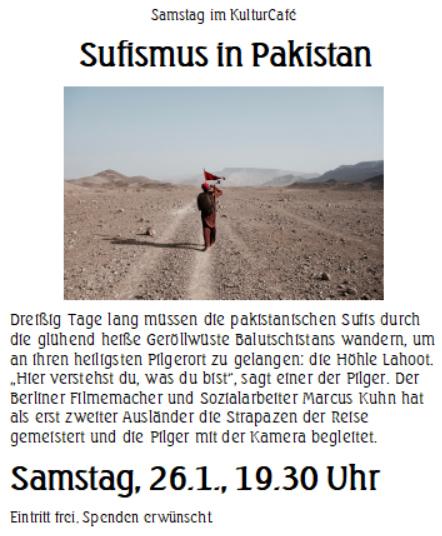 """Samstag im KulturCafé ----Sufismus in Pakistan    ---   Dreißig Tage lang müssen die pakistanischen Sufis durch die glühend heiße Geröllwüste Balutschistans wandern, um an ihren heiligsten Pilgerort zu gelangen: die Höhle Lahoot. """"Hier verstehst du, was du bist"""", sagt einer der Pilger. Der Berliner Filmemacher und Sozialarbeiter Marcus Kuhn hat als erst zweiter Ausländer die Strapazen der Reise gemeistert und die Pilger mit der Kamera begleitet. ---- Samstag, 26.1., 19.30 Uhr Eintritt frei, Spenden erwünscht."""