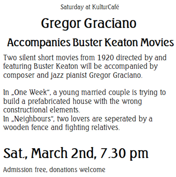 "Saturday at KulturCafé --- Gregor Graciano  Accompanies Buster Keaton Movies ----Two silent short movies from 1920 directed by and featuring Buster Keaton will be accompanied by composer and jazz pianist Gregor Graciano.  In ""One Week"", a young married couple is trying to build a prefabricated house with the wrong constructional elements.  In ""Neighbours"", two lovers are seperated by a wooden fence and fighting relatives. ---- Sat., March 2nd, 7.30 pm Admission free, donations welcome"