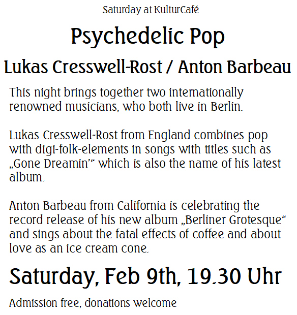 "Saturday at KulturCafé ----Psychedelic Pop  Lukas Cresswell-Rost / Anton Barbeau ---- This night brings together two internationally renowned musicians, who both live in Berlin.   Lukas Cresswell-Rost from England combines pop with digi-folk-elements in songs with titles such as ""Gone Dreamin'"" which is also the name of his latest album.   Anton Barbeau from California is celebrating the record release of his new album ""Berliner Grotesque"" and sings about the fatal effects of coffee and about love as an ice cream cone. ----Saturday, Feb 9th, 19.30 Uhr Admission free, donations welcome"
