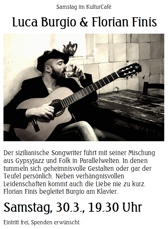Samstag im KulturCafé ---- Luca Burgio & Florian Finis --- Der sizilianische Songwriter führt mit seiner Mischung aus Gypsyjazz und Folk in Parallelwelten. In denen tummeln sich geheimnisvolle Gestalten oder gar der Teufel persönlich. Neben verhängnisvollen Leidenschaften kommt auch die Liebe nie zu kurz. Florian Finis begleitet Burgio am Klavier. ---Samstag, 30.3., 19.30 Uhr Eintritt frei, Spenden erwünscht.------  Saturday at KulturCafé  Luca Burgio & Florian Finis ---- With a unique mixture of gypsy jazz, manouche, mariachi and folk from his home island, the Italian singer songwriter from Sicily takes the audience to parallel worlds full of mysterious characters such as Dorian Gray-like strangers or even the devil himself. Apart from dark desires, love is also a central topic  in his songs. --- Line-up: Luca Burgio (vocals, guitar) Florian Finis (piano)-----  Saturday, Mar 30th, 7.30 pm Admission free, donations welcome.