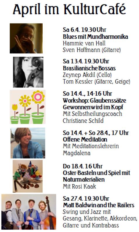 April im KulturCafé ---- Sa 6.4. 19.30 Uhr Blues mit Mundharmonika Hammie van Hall  Sven Hoffmann (Gitarre) --- Sa 13.4. 19.30 Uhr Brasilianische Bossas  Zeynep Akdil (Cello) Tom Kessler (Gitarre, Geige)----  So 14.4.., 14-16 Uhr Workshop: Glaubenssätze Gewonnen wird im Kopf Mit Selbstheilungscoach Christiane Schild ---- So 14.4. + So 28.4., 17 Uhr Offene Meditation Mit Meditationslehrerin Magdalena --- Do 18.4. 16 Uhr Oster-Basteln und Spiel mit Naturmaterialien Mit Rosi Kaak ---- Sa 27.4. 19.30 Uhr Matt Baldwin and the Railers Swing und Jazz mit  Gesang, Klarinette, Akkordeon, Gitarre und Kontrabass