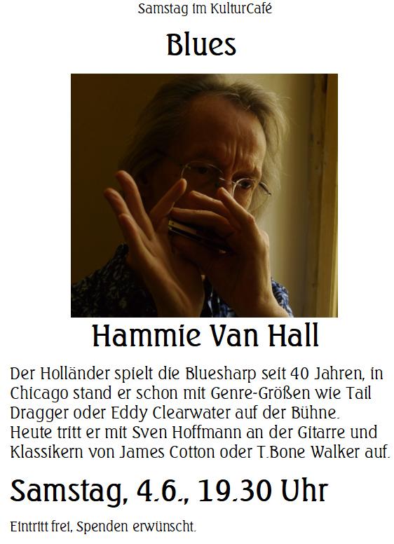 Samstag im KulturCafé --- Blues  --- Hammie Van Hall ---- Der Holländer spielt die Bluesharp seit 40 Jahren, in Chicago stand er schon mit Genre-Größen wie Tail Dragger oder Eddy Clearwater auf der Bühne.  Heute tritt er mit Sven Hoffmann an der Gitarre und Klassikern von James Cotton oder T.Bone Walker auf. --- Samstag, 4.6., 19.30 Uhr Eintritt frei, Spenden erwünscht.