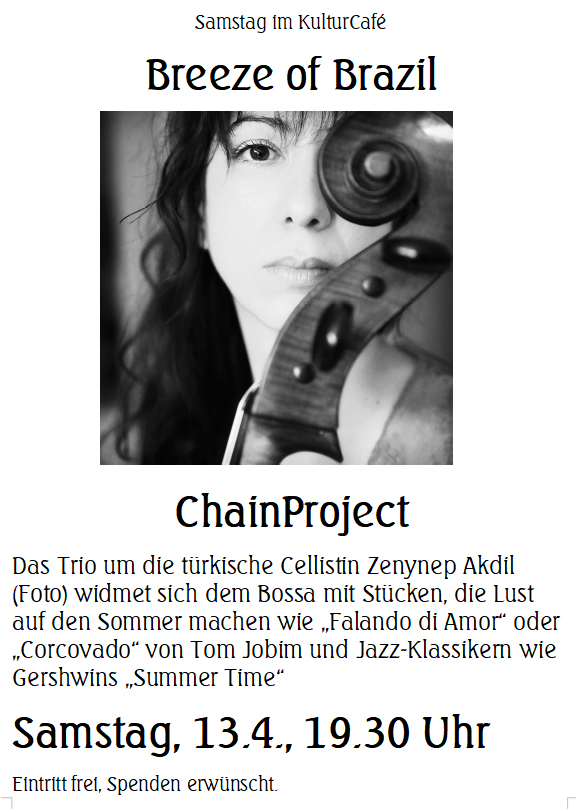 "Samstag im KulturCafé --- Breeze of Brazil --- ChainProject ---- Das Trio um die türkische Cellistin Zenynep Akdil (Foto) widmet sich dem Bossa mit Stücken, die Lust auf den Sommer machen wie ""Falando di Amor"" oder ""Corcovado"" von Tom Jobim und Jazz-Klassikern wie Gershwins ""Summer Time"" ---- Samstag, 13.4., 19.30 Uhr Eintritt frei, Spenden erwünscht. -----  Saturday at KulturCafé ---- Breeze of Brazil --- ChainProject --- For the program ""Breeze of Brasil"", the Turkish cellist Zenynep Akdil (Foto) has assembled her collegues, fellow countrywoman Fatmanur Şahin and Mexican multinstrumentalist Tom Kessler.  The trio will perform pieces setting the mood for the summer such as bossas by Tom Jobim like ""Falando di Amor"" and ""Corcovado"" , as well as jazz standards such as George Gershwins ""Summer Time"". ---- Line-Up: Zeynep Akdil: Cello, Fatmanur Şahin: Violin, Tom Kessler: Guitar ---- Saturday, Apr 13th, 7.30 pm Admission free, donations welcome"