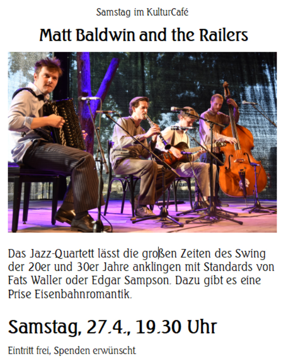 Samstag im KulturCafé ---- Matt Baldwin and the Railers --- Das Jazz-Quartett lässt die großen Zeiten des Swing der 20er und 30er Jahre anklingen mit Standards von Fats Waller oder Edgar Sampson. Dazu gibt es eine Prise Eisenbahnromantik. --- Samstag, 27.4., 19.30 Uhr Eintritt frei, Spenden erwünscht. ----  Saturday at the KulturCafé --- Matt Baldwin and the Railers --- The jazz quartet takes the audience on a musical journey through the great times of swing with standards from the 20ies and 30ies by Fats Waller or Edgar Sampson. --- Line-up: Christoph Klan (Klarinette) Friedrich Bassarak (Akkordeon) Johannes Hanekamp (Bass) Matt Baldwin (Gitarre) --- Saturday, April 27th, 7.30 pm Admission free, donations welcome.