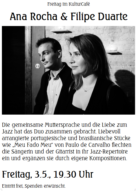 "Freitag im KulturCafé --- Ana Rocha & Filipe Duarte ---- Die gemeinsame Muttersprache und die Liebe zum Jazz hat das Duo zusammen gebracht. Liebevoll arrangierte portugiesische und brasilianische Stücke wie ""Meu Fado Meu"" von Paulo de Carvalho flechten die Sängerin und der Gitarrist in ihr Jazz-Repertoire ein und ergänzen sie durch eigene Kompositionen. ---- Freitag, 3.5., 19.30 Uhr Eintritt frei, Spenden erwünscht. -------- Friday at KulturCafé ---  Ana Rocha & Filipe Duarte ----Their native language and a mutual love for jazz has brought singer Ana Rocha and guitarist Filipe Duarte together. They arrange traditional Portuguese and Brazilian songs carefully in their own way and include them organically in their jazz repertoire, combined with pieces of their own. Among the classics that the duo will perform tonight, are ""Meu Fado Meu"" by Paulo de Carvalho and ""Mar e Lua"" by Chico Buarque. ---- Besetzung / Line-up: Ana Rocha (Gesang / Vocals) Filipe Duarte (Gitarre / Guitar) ---  Friday, May 3rd, 7.30 pm Admission free, donations welcome."