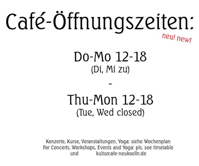 Café-Öffnungszeiten: Do-Mo 12-18 Uhr / Café open Thu-Mon 12-18 (For Concerts, Workshops, Events and Yoga : Please see extra timetable