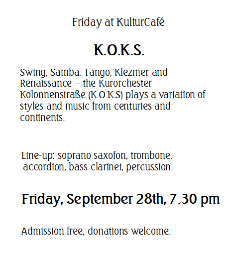 Friday at KulturCafé  K.O.K.S.  --- Swing, Samba, Tango, Klezmer and Renaissance – the Kurorchester Kolonnenstraße (K.O.K.S) plays a variation of styles and music from centuries and continents. ---  Line-up: soprano saxofon, trombone, accordion, bass clarinet, percussion.  --- Friday, September 28th, 7.30 pm, Admission free, donations welcome.