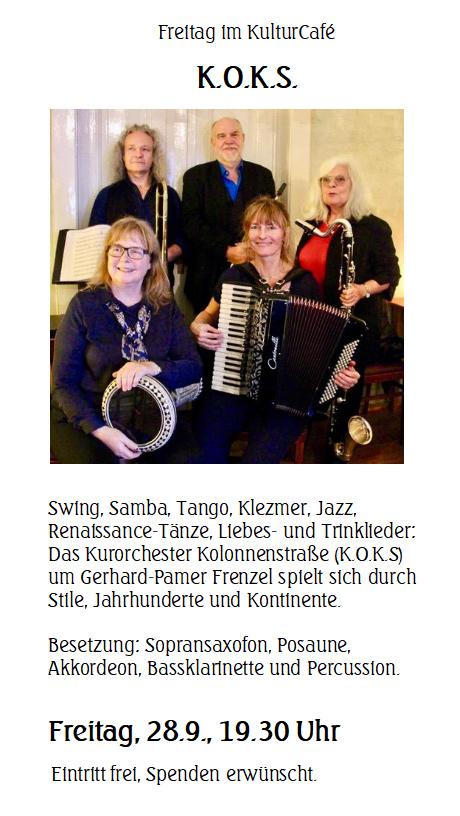 Freitag im KulturCafé K.O.K.S.  ---  Swing, Samba, Tango, Klezmer, Jazz, Renaissance-Tänze, Liebes- und Trinklieder: Das Kurorchester Kolonnenstraße (K.O.K.S) um Gerhard-Pamer Frenzel spielt sich durch Stile, Jahrhunderte und Kontinente. ---  Besetzung: Sopransaxofon, Posaune,  Akkordeon, Bassklarinette und Percussion.---  Freitag, 28.9., 19.30 Uhr  Eintritt frei, Spenden erwünscht.