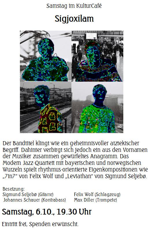 """Samstag im KulturCafé --- Sigjoxilam   ---   Der Bandtitel klingt wie ein geheimnisvoller atztekischer Begriff. Dahinter verbirgt sich jedoch ein aus den Vornamen der Musiker zusammen gewürfeltes Anagramm. Das Modern Jazz-Quartett mit bayerischen und norwegischen Wurzeln spielt rhythmus-orientierte Eigenkompositionen wie """"7in7"""" von Felix Wolf und """"Leviathan"""" von Sigmund Seljebø. --- Besetzung: Sigmund Seljebø (Gitarre)Felix Wolf (Schlagzeug) Johannes Schauer (Kontrabass)Max Diller (Trompete) --- Samstag, 6.10., 19.30 Uhr  Eintritt frei, Spenden erwünscht.  ---Saturday at KulturCafé  --- Sigjoxilam --- Their band name sounds like a mysterious Aztec word. However, it is indeed a clever anagram of the musicians' first names.  The Modern Jazz Quartett with roots in Bavaria and Norway play their own, often rhythm based compositions such as """"7in7"""" and """"March"""" by drummer Felix Wolf and """"Leviathan"""" by guitarist Sigmund Seljebø. --- Line up: JSigmund Seljebø (Gitarre)Felix Wolf (Schlagzeug) Johannes Schauer (Kontrabass)Max Diller (Trompete) --- Saturday, October 6th, 7.30 pm  Admission free, donations welcome."""