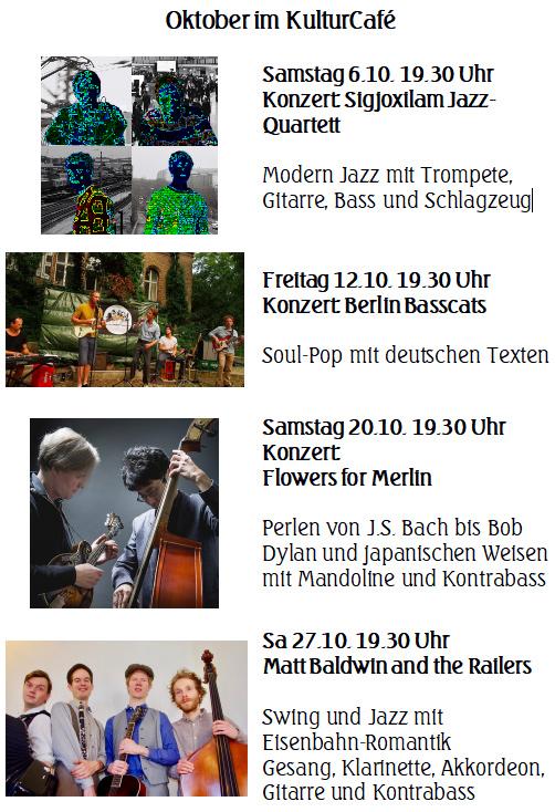Oktober im KulturCafé  ---  Samstag 6.10. 19.30 Uhr --- Konzert: Sigjoxilam Jazz-Quartett  Modern Jazz mit Trompete, Gitarre, Bass und Schlagzeug ---   Freitag 12.10. 19.30 Uhr Konzert: Berlin Basscats  Soul-Pop mit deutschen Texten --- Samstag 20.10. 19.30 Uhr Konzert:  Flowers for Merlin  Perlen von J.S. Bach bis Bob Dylan und japanischen Weisen mit Mandoline und Kontrabass --- Sa 27.10. 19.30 Uhr Matt Baldwin and the Railers  Swing und Jazz mit  Eisenbahn-Romantik Gesang, Klarinette, Akkordeon, Gitarre und Kontrabass