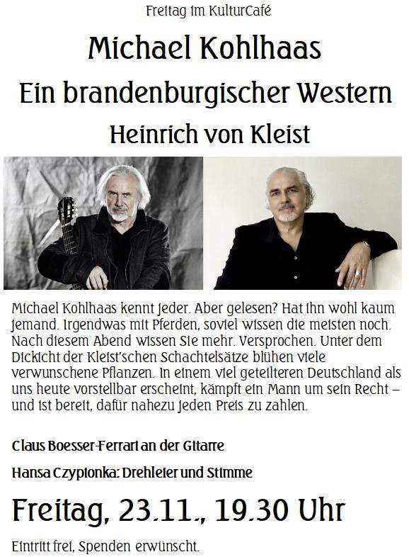 Freitag im KulturCafé --- Michael Kohlhaas  Ein brandenburgischer Western  Heinrich von Kleist --- Michael Kohlhaas kennt jeder. Aber gelesen? Hat ihn wohl kaum jemand. Irgendwas mit Pferden, soviel wissen die meisten noch. Nach diesem Abend wissen Sie mehr. Versprochen. Unter dem Dickicht der Kleist'schen Schachtelsätze blühen viele verwunschene Pflanzen. In einem viel geteilteren Deutschland als uns heute vorstellbar erscheint, kämpft ein Mann um sein Recht – und ist bereit, dafür nahezu jeden Preis zu zahlen. --- Claus Boesser-Ferrari an der Gitarre  Hansa Czypionka: Drehleier und Stimme  ---- Freitag, 23.11., 19.30 Uhr ---- Eintritt frei, Spenden erwünscht.