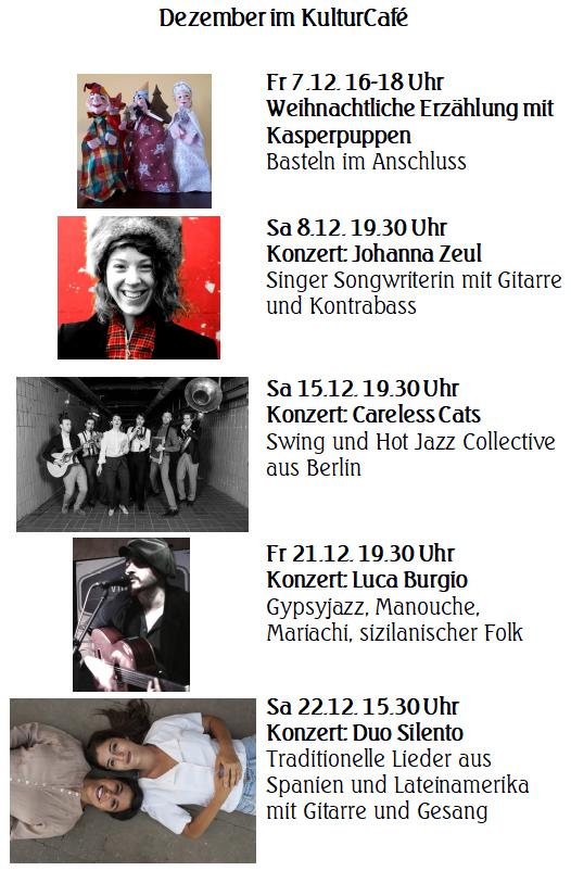 Dezember im KulturCafé  --- Fr 7.12. 16-18 Uhr Weihnachtliche Erzählung mit Kasperpuppen  Basteln im Anschluss --- Sa 8.12. 19.30 Uhr Konzert: Johanna Zeul Singer Songwriterin mit Gitarre und Kontrabass ---- Sa 15.12. 19.30 Uhr Konzert: Careless Cats Swing und Hot Jazz Collective  aus Berlin ---  Fr 21.12. 19.30 Uhr Konzert: Luca Burgio Gypsyjazz, Manouche, Mariachi, sizilanischer Folk ---- Sa 22.12. 15.30 Uhr Konzert: Duo Silento Traditionelle Lieder aus Spanien und Lateinamerika mit Gitarre und Gesang
