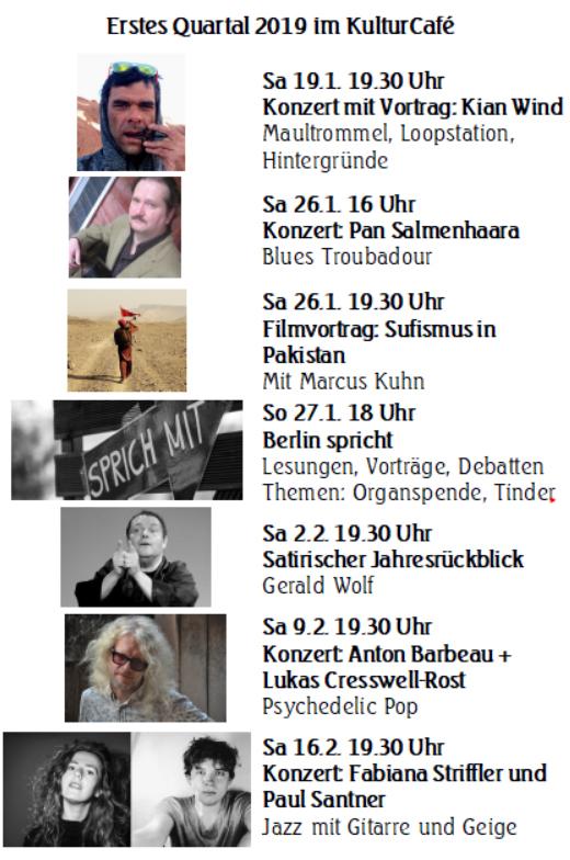 """Erstes Quartal 2019 im KulturCafé ---- Sa 19.1. 19.30 Uhr Konzert mit Vortrag: Kian Wind Maultrommel, Loopstation, Hintergründe ---- Sa 26.1. 16 Uhr Konzert: Pan Salmenhaara Blues Troubadour  ----Sa 26.1. 19.30 Uhr Filmvortrag: Sufismus in Pakistan Mit Marcus Kuhn ---- So 27.1. 18 Uhr Berlin spricht Lesungen, Vorträge, Debatten Themen: Organspende, Tinder  Mit Marcus Kuhn ---- Sa 2.2. 19.30 Uhr Satirischer Jahresrückblick Gerald Wolf ---- Sa 9.2. 19.30 Uhr Konzert: Anton Barbeau + Lukas Cresswell-Rost Psychedelic Pop Psychedelic Pop----  Sa 16.2. 19.30 Uhr Konzert: Fabiana Striffler und Paul Santner Jazz mit Gitarre und Geige ---- Sa 23.2. 19.30 Uhr Konzert: Nietzsche und Songs Mit Masataka Koduka und Hansa Czypionka ---- Sa 2.3. 19.30 Uhr Stummfilme mit Live-Klavier Gregor Graciano begleitet Buster Keaton-Filme  ---- Sa 9.3. 15 Uhr Geschichten und Kora Tormenta Jorbateh:  gambisch-deutscher Erzähler ----  Sa 16.3. 19.30 Uhr Klavier, Gesang und Kabarett Günther Stolarz: """"Freude"""" ----  Sa 23.3. 19.30 Uhr Satire mit Musik Duo End-Zweit (Klaus Schaefer und Daniella Erdmann) """"Nebenbeigesagt"""" ---- Sa 30.3. 19.30 Uhr Konzert: Luca Burgio-Trio Gypsyjazz, , sizilanischer Folk mit Gitarre, Bass und Klavier"""