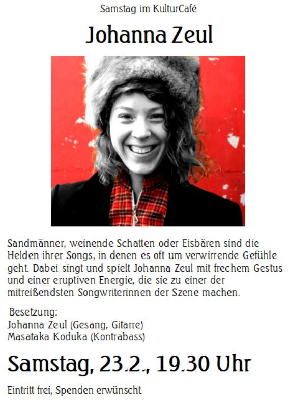 Samstag im KulturCafé Johanna Zeul  --- Sandmänner, weinende Schatten oder Eisbären sind die Helden ihrer Songs, in denen es oft um verwirrende Gefühle geht. Dabei singt und spielt Johanna Zeul mit frechem Gestus und einer eruptiven Energie, die sie zu einer der mitreißendsten Songwriterinnen der Szene machen ---   Besetzung: Johanna Zeul (Gesang, Gitarre) ---  Masataka Koduka (Kontrabass) --- Samstag, 23.2., 19.30 Uhr Eintritt frei, Spenden erwünscht.