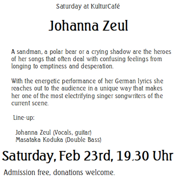 Saturday at KulturCafé  Johanna Zeul --- A sandman, a polar bear or a crying shadow are the heroes of her songs that often deal with confusing feelings from longing to emptiness and desperation.   With the energetic performance of her German lyrics she reaches out to the audience in a unique way that makes her one of the most electrifying singer songwriters of the current scene. ----  Line-up: Johanna Zeul (Vocals, guitar) ---- Masataka Koduka (Double Bass) --- Saturday, Feb 23rd, 19.30 Uhr Admission free, donations welcome.