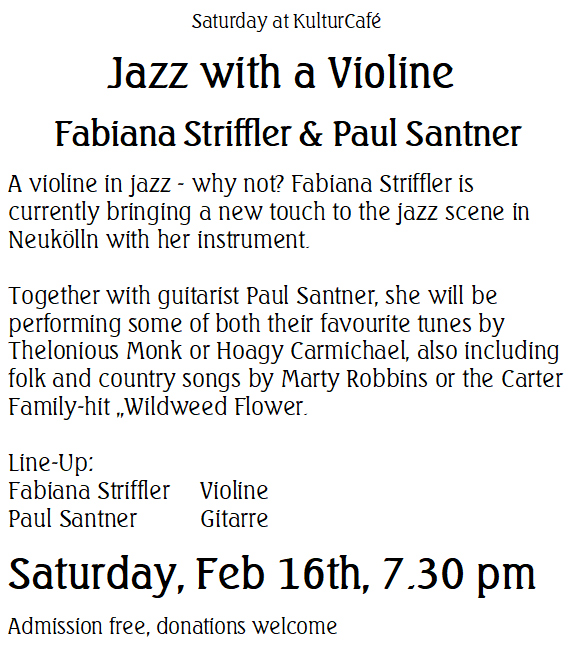 """Saturday at KulturCafé ----Jazz with a Violine  Fabiana Striffler & Paul Santner --- A violine in jazz - why not? Fabiana Striffler is  currently bringing a new touch to the jazz scene in Neukölln with her instrument.   Together with guitarist Paul Santner, she will be performing some of both their favourite tunes by Thelonious Monk or Hoagy Carmichael, also including folk and country songs by Marty Robbins or the Carter Family-hit """"Wildweed Flower. ---  Line-Up: Fabiana StrifflerVioline --- Paul Santner Gitarre ---- Saturday, Feb 16th, 7.30 pm Admission free, donations welcome"""