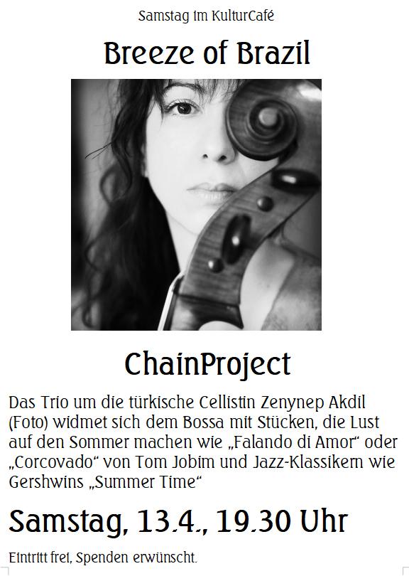 """Samstag im KulturCafé --- Breeze of Brazil --- ChainProject ---- Das Trio um die türkische Cellistin Zenynep Akdil (Foto) widmet sich dem Bossa mit Stücken, die Lust auf den Sommer machen wie """"Falando di Amor"""" oder """"Corcovado"""" von Tom Jobim und Jazz-Klassikern wie Gershwins """"Summer Time"""" ---- Samstag, 13.4., 19.30 Uhr Eintritt frei, Spenden erwünscht. -----  Saturday at KulturCafé ---- Breeze of Brazil --- ChainProject --- For the program """"Breeze of Brasil"""", the Turkish cellist Zenynep Akdil (Foto) has assembled her collegues, fellow countrywoman Fatmanur Şahin and Mexican multinstrumentalist Tom Kessler.  The trio will perform pieces setting the mood for the summer such as bossas by Tom Jobim like """"Falando di Amor"""" and """"Corcovado"""" , as well as jazz standards such as George Gershwins """"Summer Time"""". ---- Line-Up: Zeynep Akdil: Cello, Fatmanur Şahin: Violin, Tom Kessler: Guitar ---- Saturday, Apr 13th, 7.30 pm Admission free, donations welcome"""
