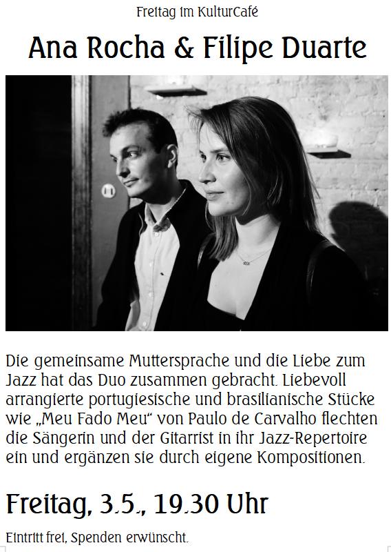 """Freitag im KulturCafé --- Ana Rocha & Filipe Duarte ---- Die gemeinsame Muttersprache und die Liebe zum Jazz hat das Duo zusammen gebracht. Liebevoll arrangierte portugiesische und brasilianische Stücke wie """"Meu Fado Meu"""" von Paulo de Carvalho flechten die Sängerin und der Gitarrist in ihr Jazz-Repertoire ein und ergänzen sie durch eigene Kompositionen. ---- Freitag, 3.5., 19.30 Uhr Eintritt frei, Spenden erwünscht. -------- Friday at KulturCafé ---  Ana Rocha & Filipe Duarte ----Their native language and a mutual love for jazz has brought singer Ana Rocha and guitarist Filipe Duarte together. They arrange traditional Portuguese and Brazilian songs carefully in their own way and include them organically in their jazz repertoire, combined with pieces of their own. Among the classics that the duo will perform tonight, are """"Meu Fado Meu"""" by Paulo de Carvalho and """"Mar e Lua"""" by Chico Buarque. ---- Besetzung / Line-up: Ana Rocha (Gesang / Vocals) Filipe Duarte (Gitarre / Guitar) ---  Friday, May 3rd, 7.30 pm Admission free, donations welcome."""