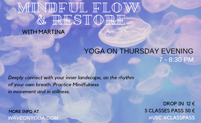 Mindful Flow & Restore (Thursdays 7 – 8.30 p.m.) Deeply connect with your inner landscape, on the rhythm of your own breath. Practice Mindfulness in movement and in stillness.