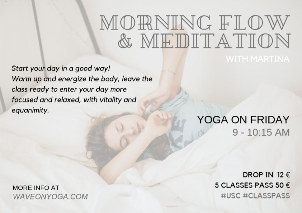 Morning flow & Meditation Start your day in a good way! Warm up and energize the body, leave the class ready to enter your day more focused and relaxed, with vitality and equanimity.